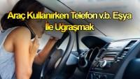 Araç Kullanırken telefon v.b. eşya ile uğraşmak