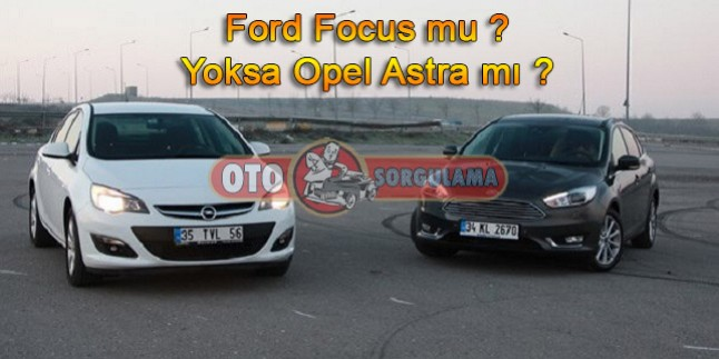 Ford Focus mu ? Yoksa Opel Astra mı ?