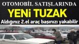 Otomobil Satışlarında Yeni Tuzak: Aldığınız Araç Başınızı Yakabilir