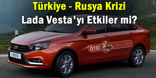 Türkiye – Rusya Krizi Lada Vesta'yı nasıl etkiler?