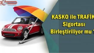 Kasko ile trafik sigortası birleştiriliyor mu?