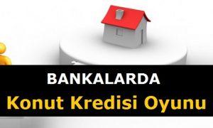 Bankalarda Konut Kredisi Oyununa Dikkat